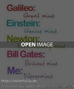 Galileo: great mind. Einstein: genius mind. Newton: Extraordinary mind. Bill Gates: Brilliant mind. Me: Nevermind