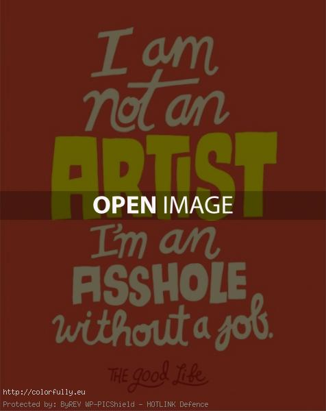 I am not an artist. I am an asshole without a job.