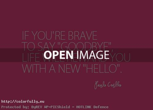 "If you are brave to say ""Goodbye"", life will reward you with a new ""Hello"" – Paulo Coelho quote"