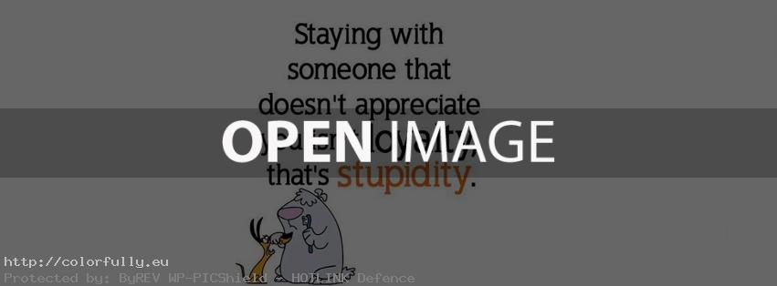 Staying with someone that doesn't appreciate you isn't loyalty, that's stupidity – Facebook cover