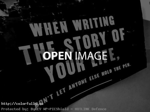 When writing the story of your life, don't let anyone else hold the pen