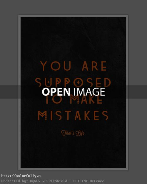 You are supposed to make mistakes. That is life!