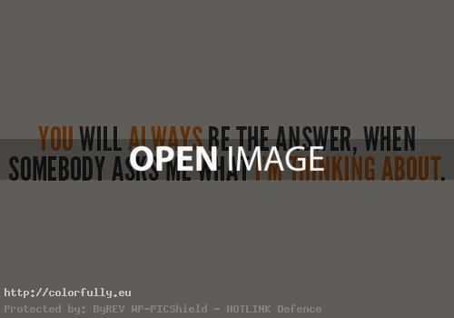 You will always be the answer when somebody asks me what i am thinking about – Love quotes