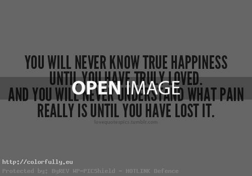 You will never know true happiness until you have truly loved - Love quotes