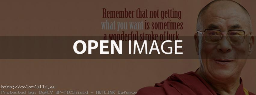 Remember that not getting what you want is sometimes a wonderful stroke of luck - Facebook cover