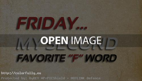 Friday – My second favorite word