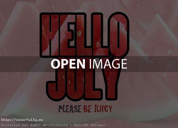 Hello July, please be juicy!