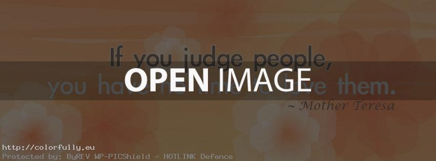 If you judge people, you have no time to love them – Facebook cover