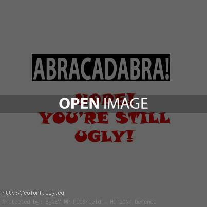 Abracadabra – you are still ugly