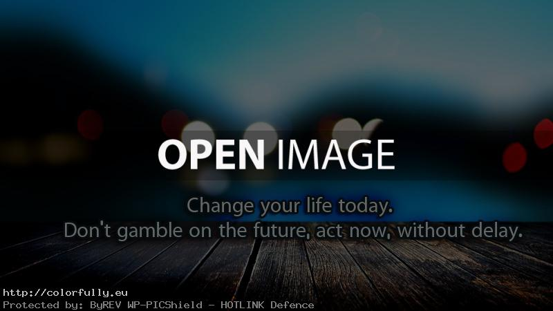 Change your life today. Don't gamble on the future, act now, without delay!