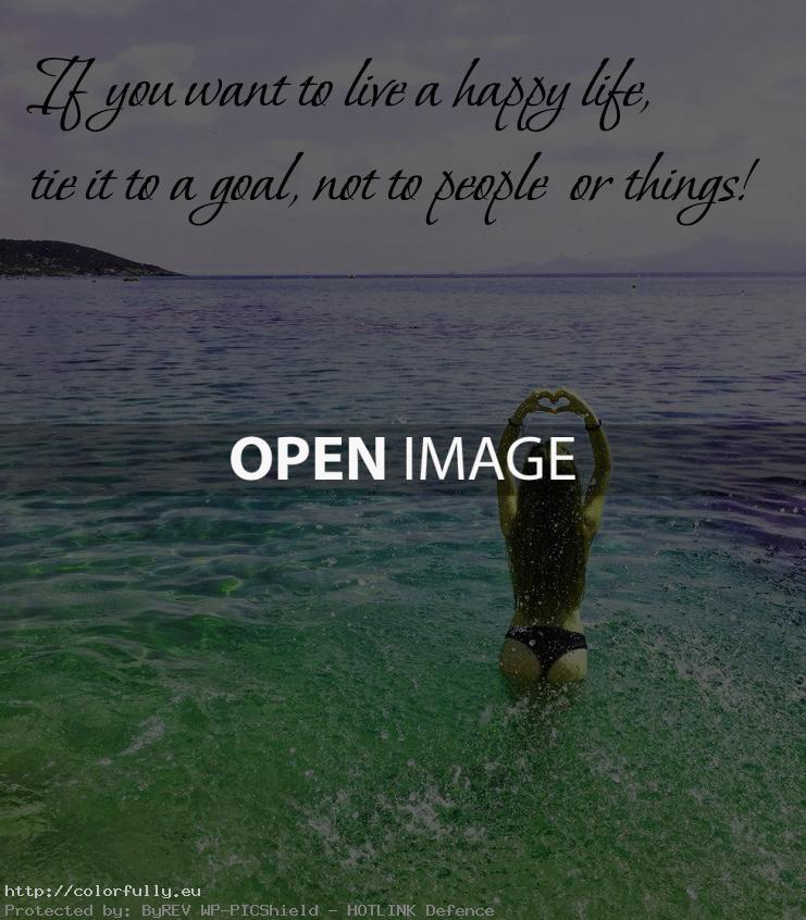 If you want to live a happy life, tie it to a goal, not to people or things!